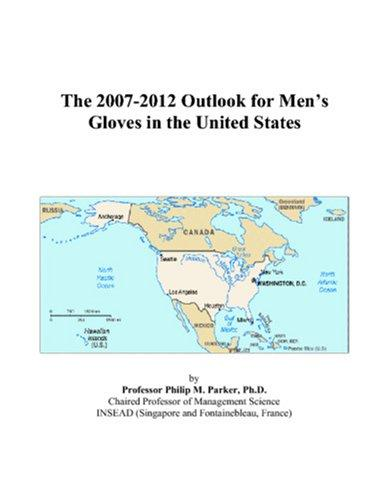 The 2007-2012 Outlook for Mens Gloves in the United States by Philip M. Parker