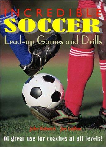 Incredible Soccer Lead-up Games and Drills by John Vidovich, Jim Lefkos