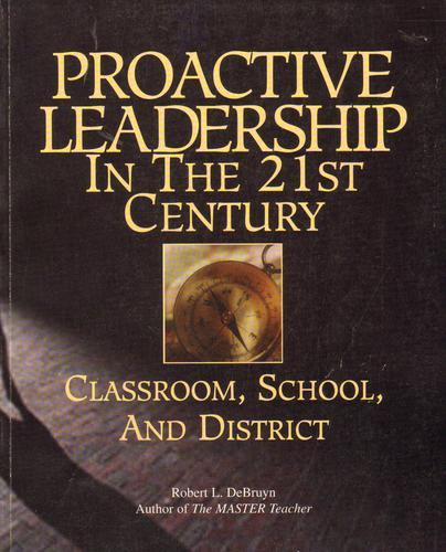 Proactive leadership in the 21st century classroom, school, and district by Robert L. DeBruyn